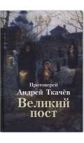 Великий пост. Протоиерей Андрей Ткачев. 284 стр. 7А
